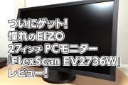 ついにゲット!憧れのEIZO 27インチPCモニター「FlexScan EV2736W」レビュー!