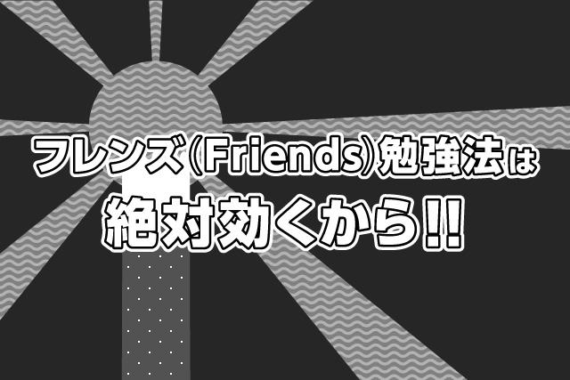 フレンズ(Friends)勉強法は絶対効くから!!