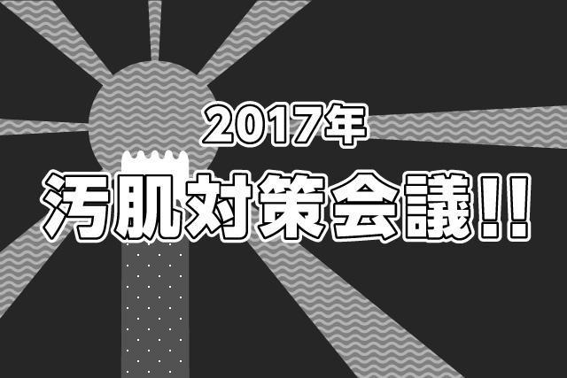 2017年汚肌対策会議!!