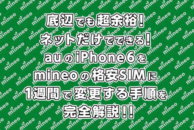 底辺でも超余裕!ネットだけできる!auのiPhone6をmineoの格安SIMに1週間で変更する手順を完全解説!!