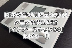 肉体改造の前に己を知る!タニタの体組成計「インナースキャン50」レビュー!!